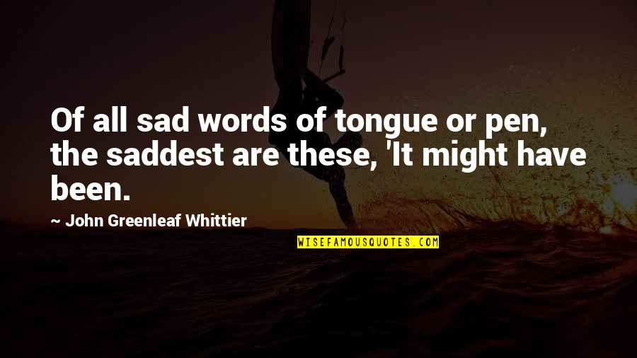 Tim Hudak Quotes By John Greenleaf Whittier: Of all sad words of tongue or pen,