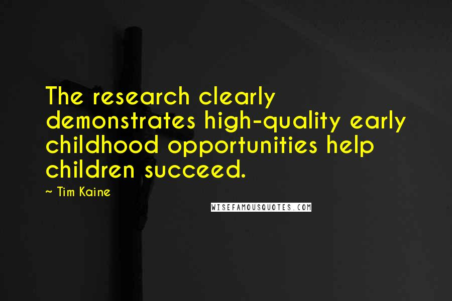 Tim Kaine quotes: The research clearly demonstrates high-quality early childhood opportunities help children succeed.