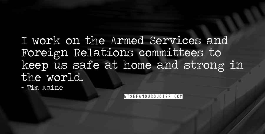 Tim Kaine quotes: I work on the Armed Services and Foreign Relations committees to keep us safe at home and strong in the world.