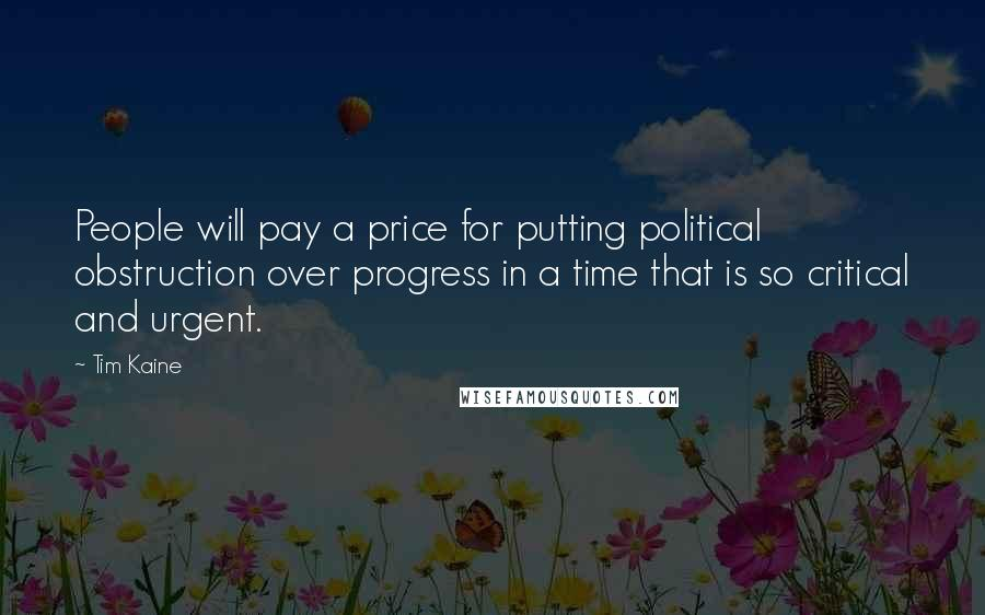 Tim Kaine quotes: People will pay a price for putting political obstruction over progress in a time that is so critical and urgent.