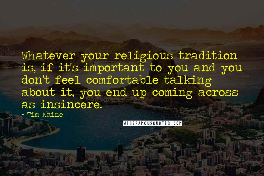Tim Kaine quotes: Whatever your religious tradition is, if it's important to you and you don't feel comfortable talking about it, you end up coming across as insincere.