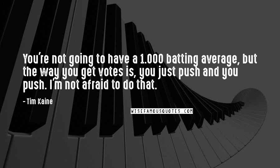Tim Kaine quotes: You're not going to have a 1.000 batting average, but the way you get votes is, you just push and you push. I'm not afraid to do that.
