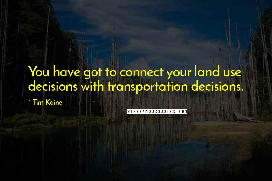 Tim Kaine quotes: You have got to connect your land use decisions with transportation decisions.