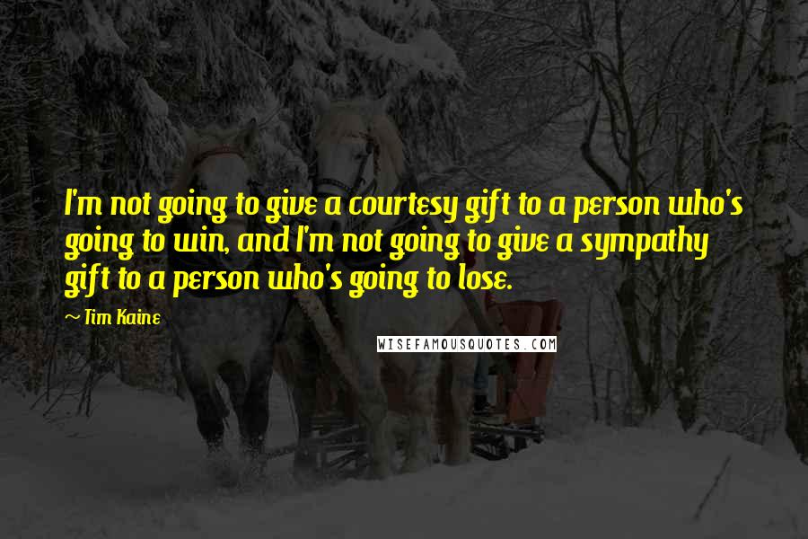Tim Kaine quotes: I'm not going to give a courtesy gift to a person who's going to win, and I'm not going to give a sympathy gift to a person who's going to