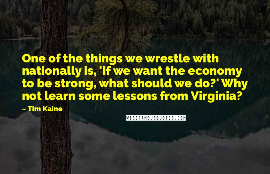 Tim Kaine quotes: One of the things we wrestle with nationally is, 'If we want the economy to be strong, what should we do?' Why not learn some lessons from Virginia?