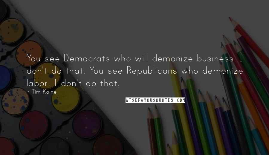 Tim Kaine quotes: You see Democrats who will demonize business. I don't do that. You see Republicans who demonize labor. I don't do that.