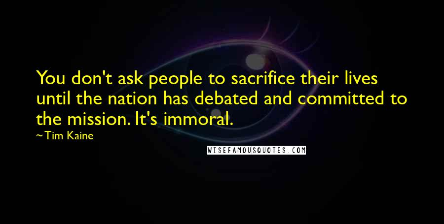 Tim Kaine quotes: You don't ask people to sacrifice their lives until the nation has debated and committed to the mission. It's immoral.