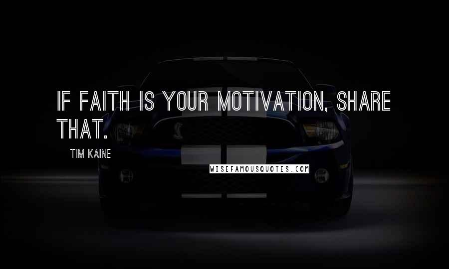 Tim Kaine quotes: If faith is your motivation, share that.