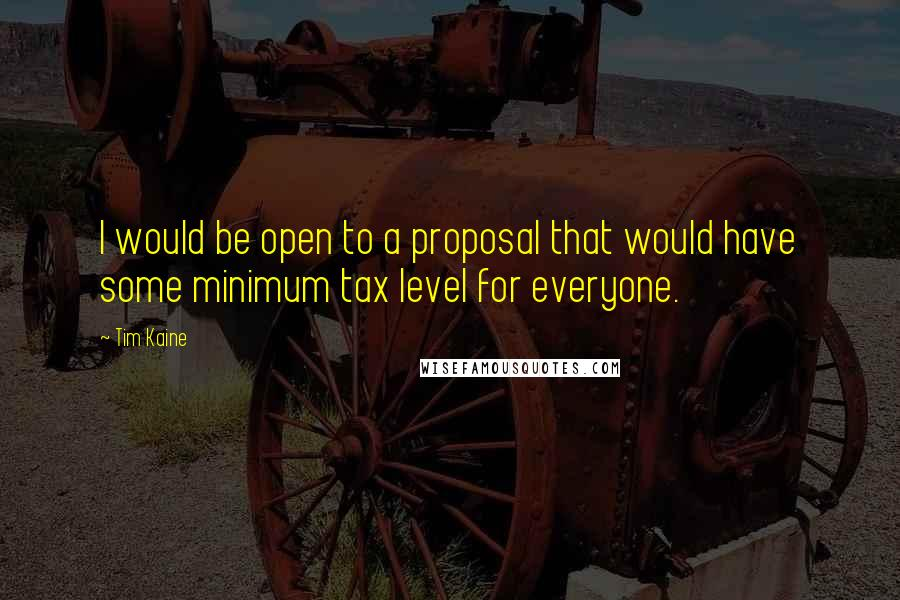 Tim Kaine quotes: I would be open to a proposal that would have some minimum tax level for everyone.