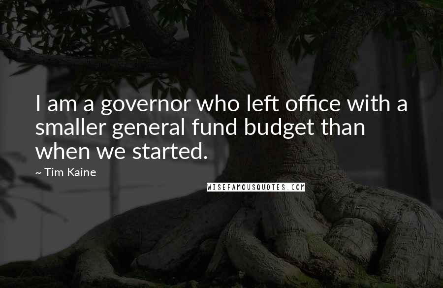 Tim Kaine quotes: I am a governor who left office with a smaller general fund budget than when we started.
