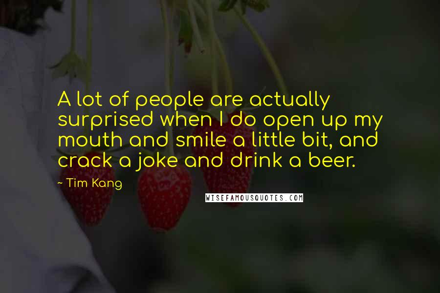 Tim Kang quotes: A lot of people are actually surprised when I do open up my mouth and smile a little bit, and crack a joke and drink a beer.