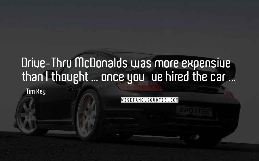 Tim Key quotes: Drive-Thru McDonalds was more expensive than I thought ... once you've hired the car ...