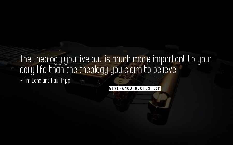 Tim Lane And Paul Tripp quotes: The theology you live out is much more important to your daily life than the theology you claim to believe.