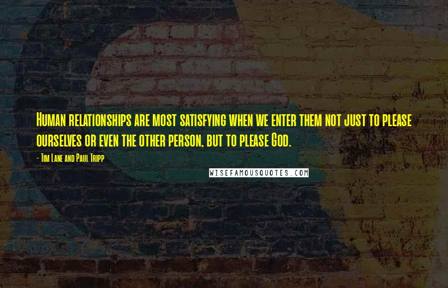 Tim Lane And Paul Tripp quotes: Human relationships are most satisfying when we enter them not just to please ourselves or even the other person, but to please God.