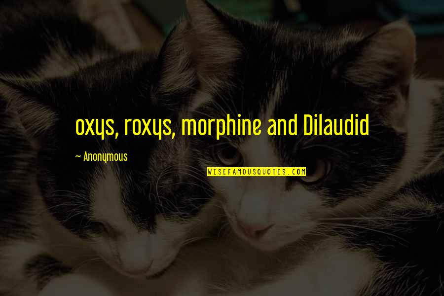 Tim Lautzenheiser Leadership Quotes By Anonymous: oxys, roxys, morphine and Dilaudid