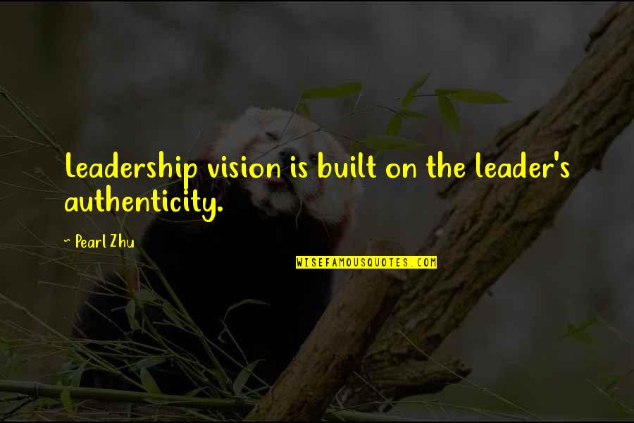 Tim Lautzenheiser Leadership Quotes By Pearl Zhu: Leadership vision is built on the leader's authenticity.