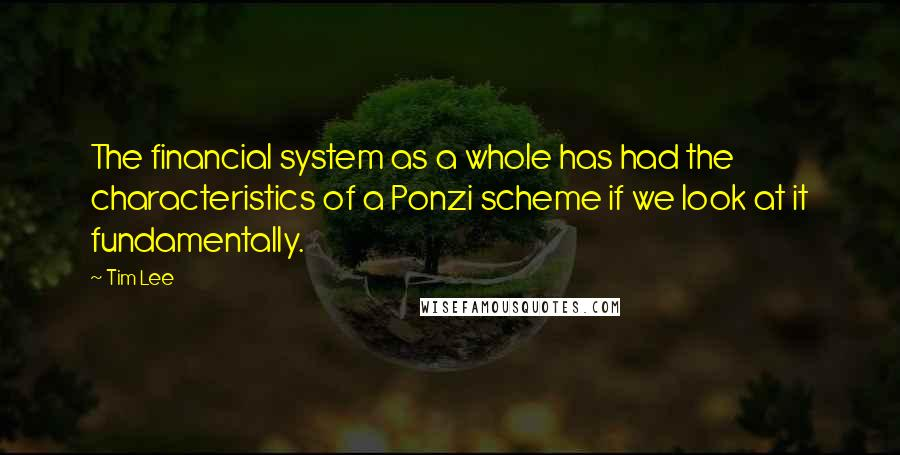 Tim Lee quotes: The financial system as a whole has had the characteristics of a Ponzi scheme if we look at it fundamentally.
