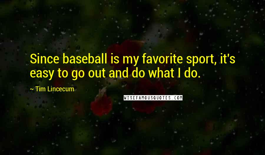 Tim Lincecum quotes: Since baseball is my favorite sport, it's easy to go out and do what I do.