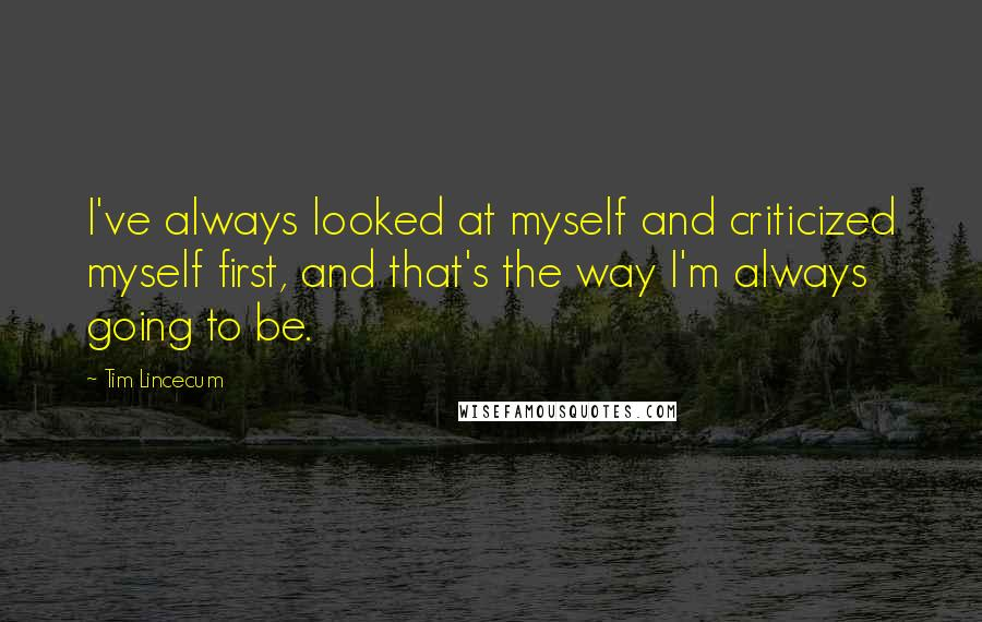 Tim Lincecum quotes: I've always looked at myself and criticized myself first, and that's the way I'm always going to be.