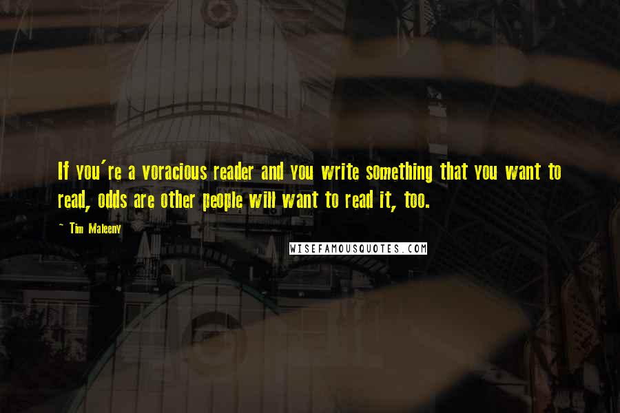 Tim Maleeny quotes: If you're a voracious reader and you write something that you want to read, odds are other people will want to read it, too.
