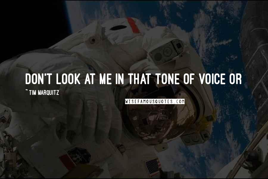 Tim Marquitz quotes: Don't look at me in that tone of voice or