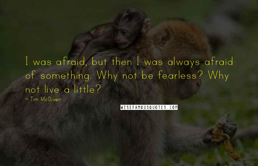 Tim McGiven quotes: I was afraid, but then I was always afraid of something. Why not be fearless? Why not live a little?
