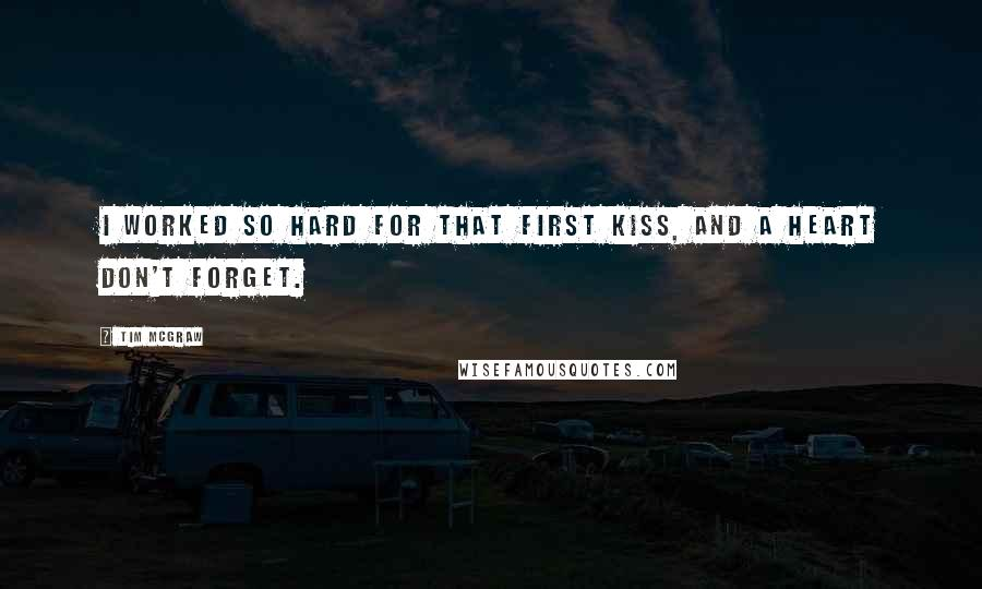 Tim McGraw quotes: I worked so hard for that first kiss, and a heart don't forget.