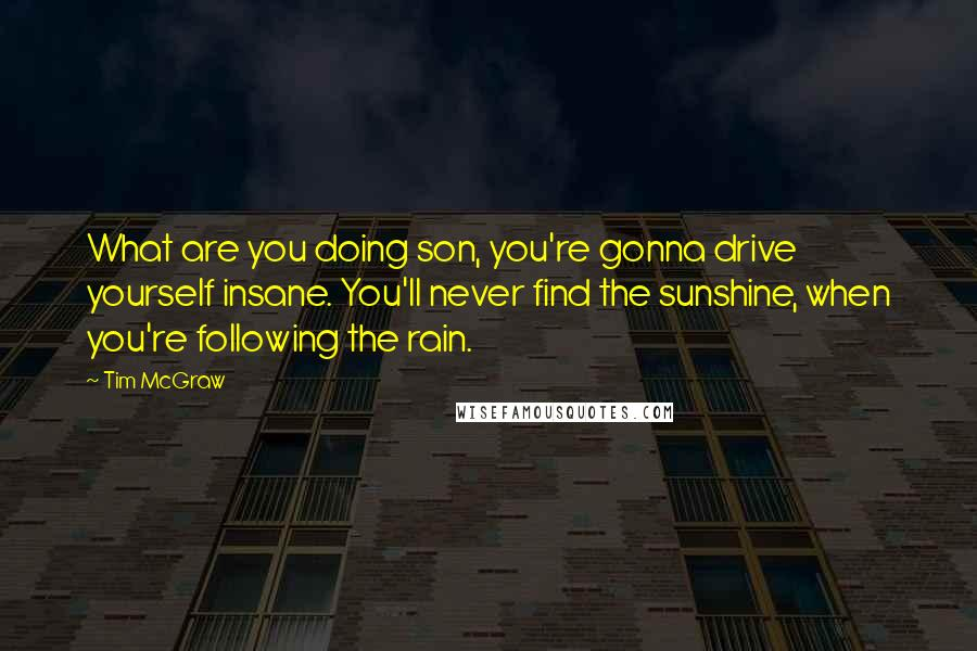 Tim McGraw quotes: What are you doing son, you're gonna drive yourself insane. You'll never find the sunshine, when you're following the rain.