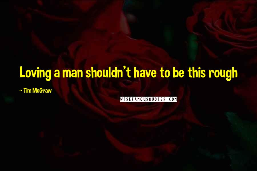 Tim McGraw quotes: Loving a man shouldn't have to be this rough
