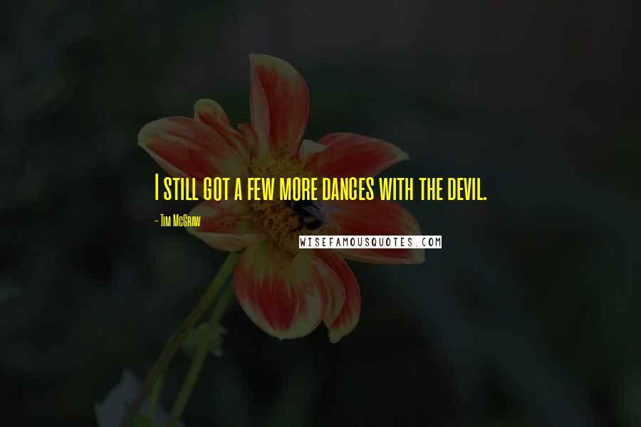 Tim McGraw quotes: I still got a few more dances with the devil.