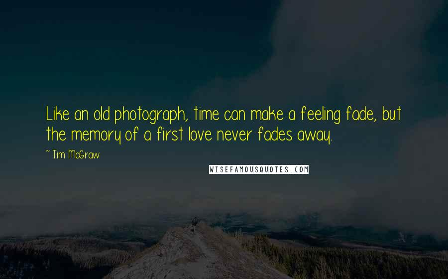 Tim McGraw quotes: Like an old photograph, time can make a feeling fade, but the memory of a first love never fades away.