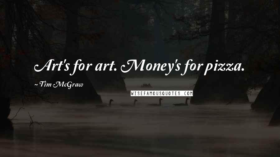 Tim McGraw quotes: Art's for art. Money's for pizza.