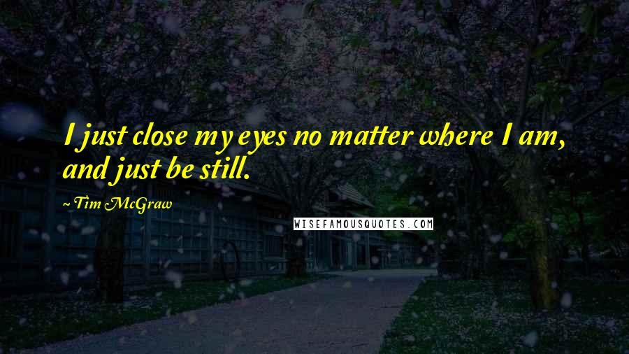 Tim McGraw quotes: I just close my eyes no matter where I am, and just be still.
