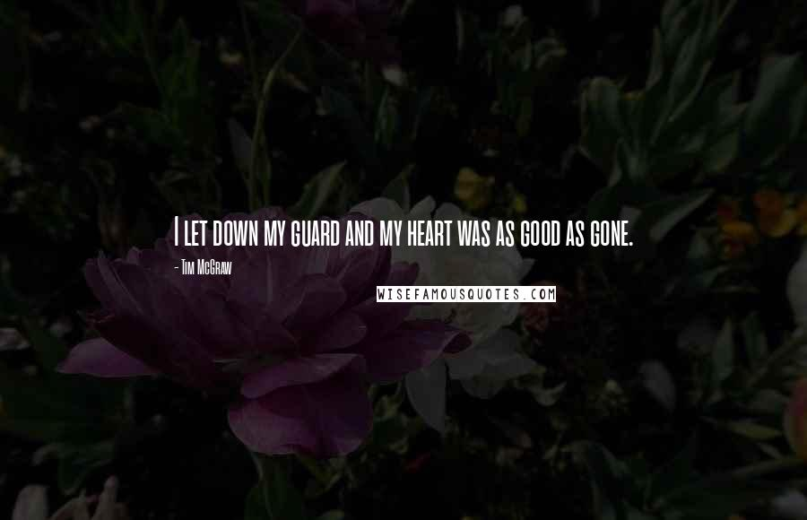 Tim McGraw quotes: I let down my guard and my heart was as good as gone.
