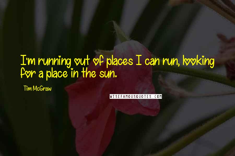 Tim McGraw quotes: I'm running out of places I can run, looking for a place in the sun.