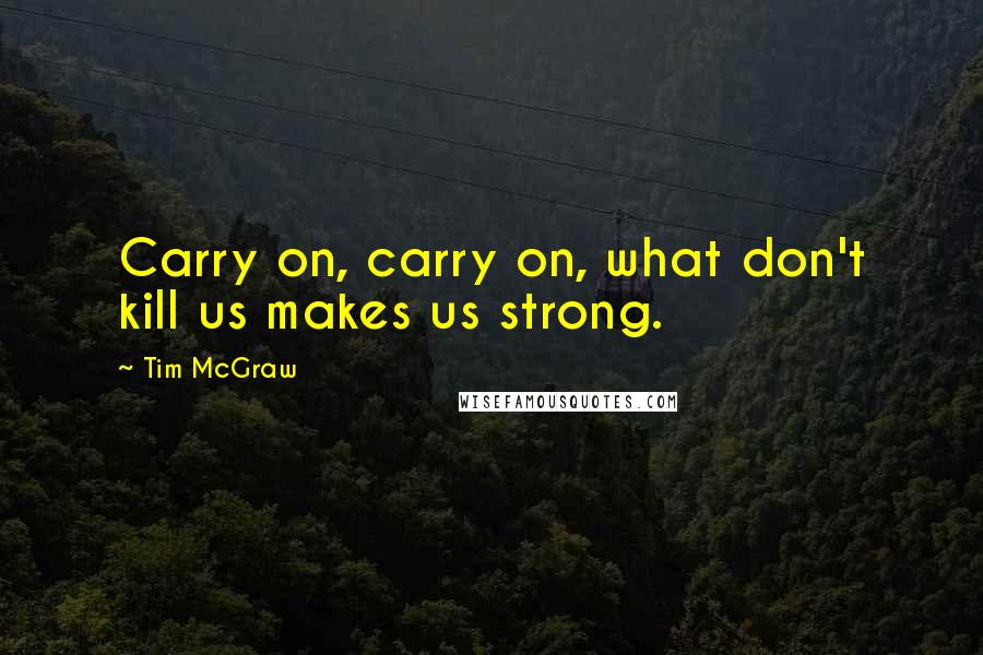 Tim McGraw quotes: Carry on, carry on, what don't kill us makes us strong.
