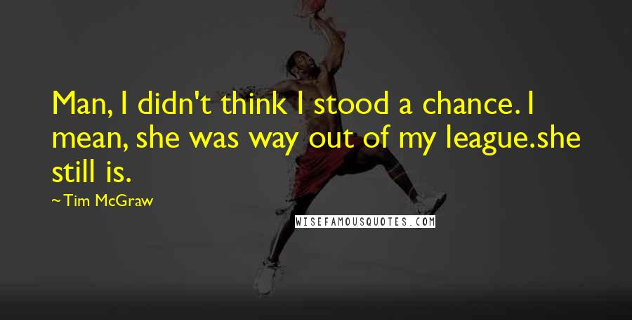Tim McGraw quotes: Man, I didn't think I stood a chance. I mean, she was way out of my league.she still is.