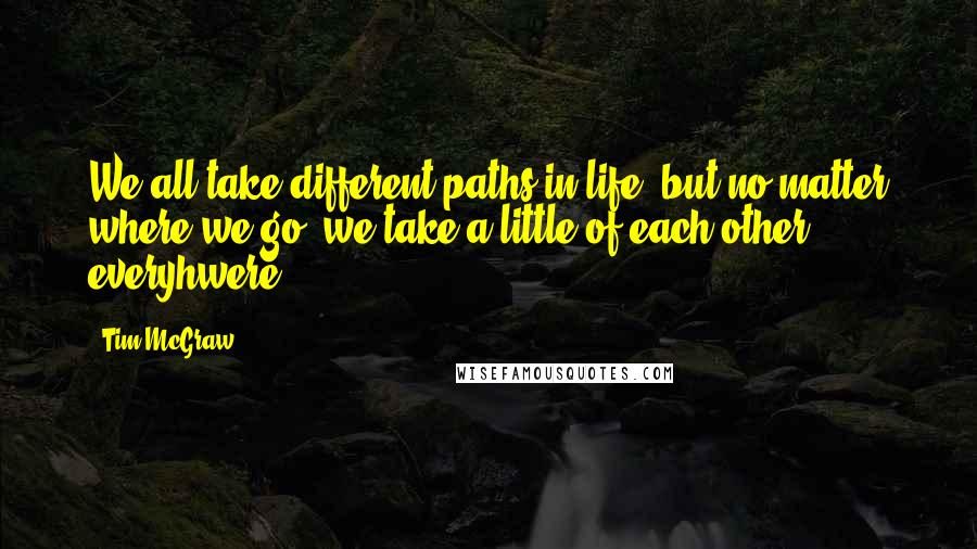 Tim McGraw quotes: We all take different paths in life, but no matter where we go, we take a little of each other everyhwere.