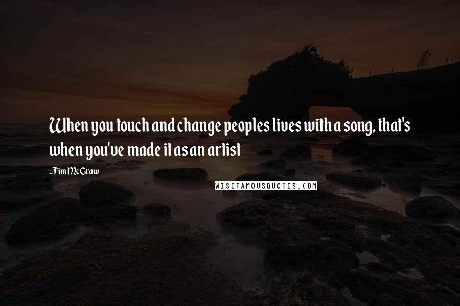 Tim McGraw quotes: When you touch and change peoples lives with a song, that's when you've made it as an artist