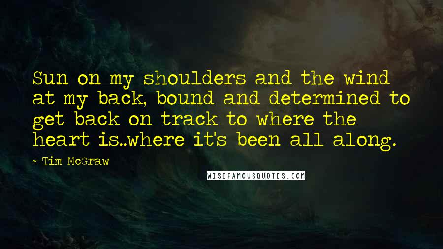 Tim McGraw quotes: Sun on my shoulders and the wind at my back, bound and determined to get back on track to where the heart is..where it's been all along.