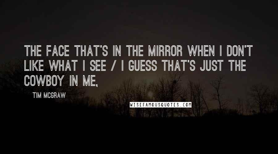 Tim McGraw quotes: The face that's in the mirror when I don't like what I see / I guess that's just the cowboy in me,