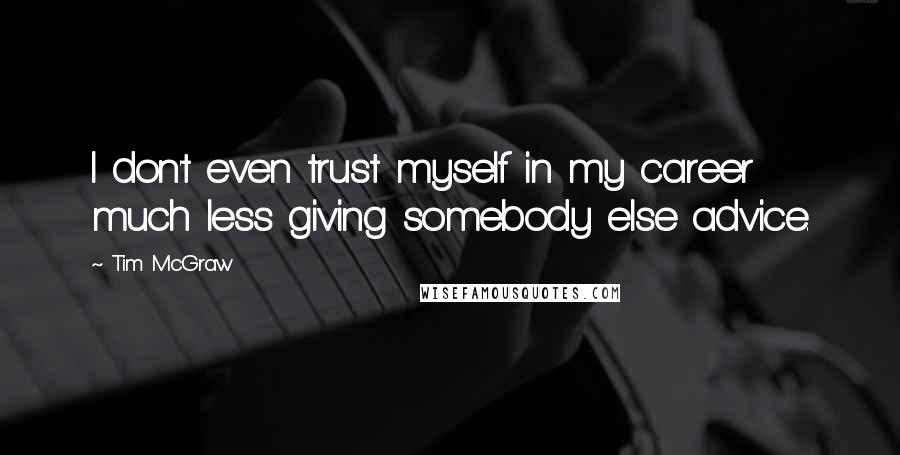 Tim McGraw quotes: I don't even trust myself in my career much less giving somebody else advice.