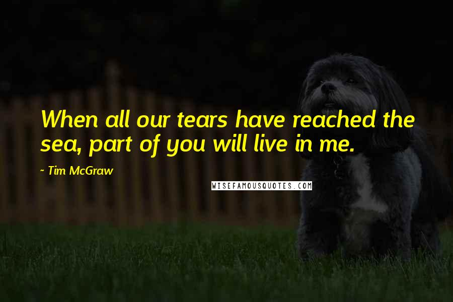 Tim McGraw quotes: When all our tears have reached the sea, part of you will live in me.