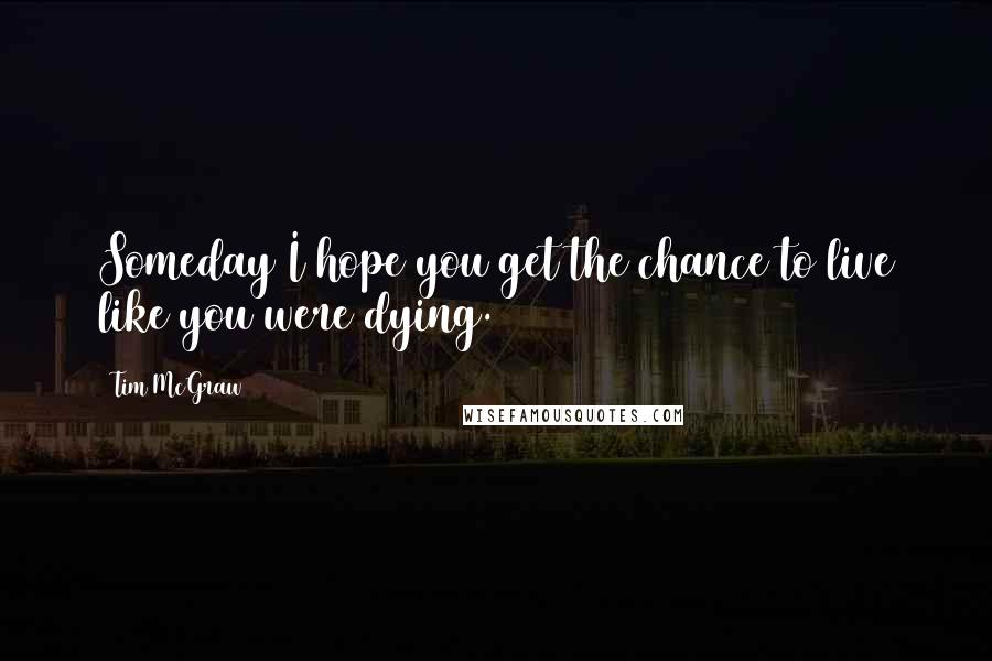 Tim McGraw quotes: Someday I hope you get the chance to live like you were dying.