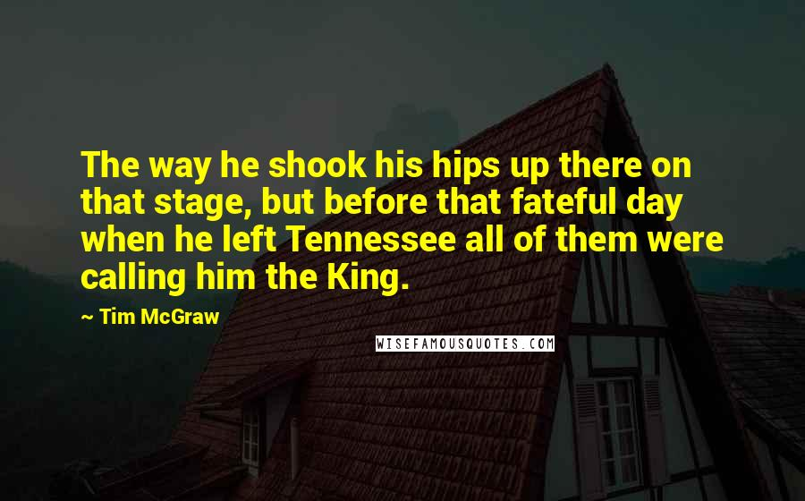 Tim McGraw quotes: The way he shook his hips up there on that stage, but before that fateful day when he left Tennessee all of them were calling him the King.