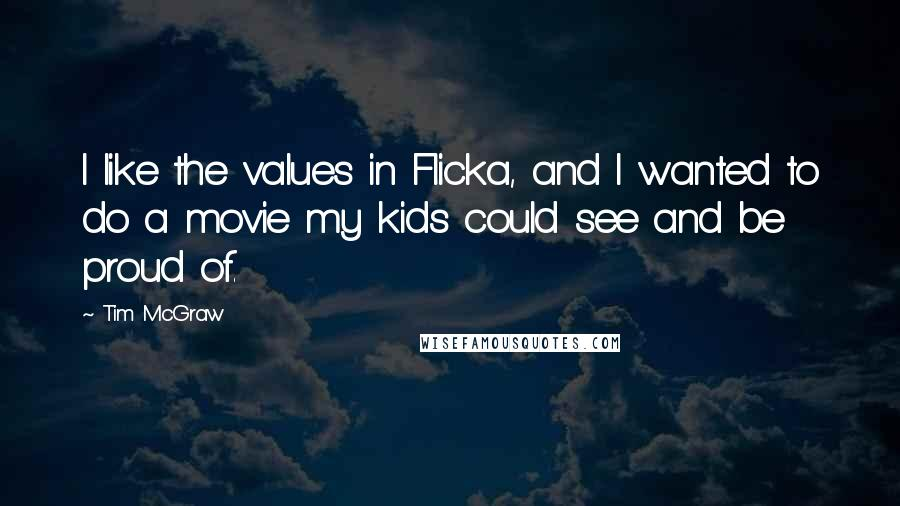 Tim McGraw quotes: I like the values in Flicka, and I wanted to do a movie my kids could see and be proud of.