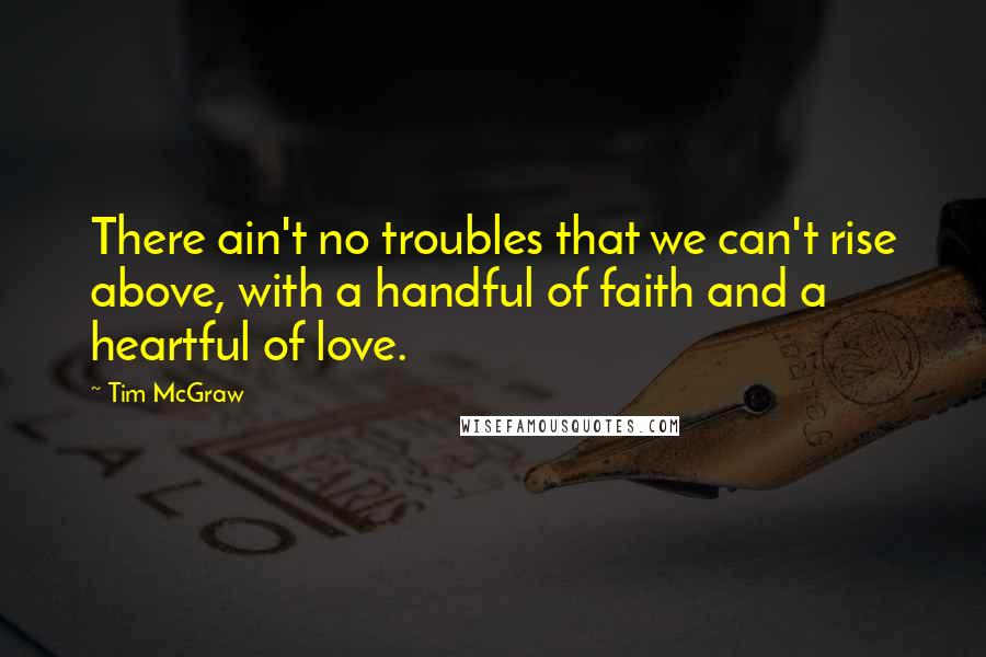 Tim McGraw quotes: There ain't no troubles that we can't rise above, with a handful of faith and a heartful of love.