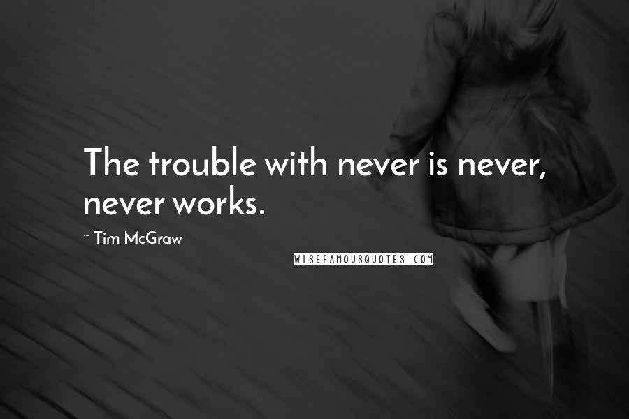 Tim McGraw quotes: The trouble with never is never, never works.