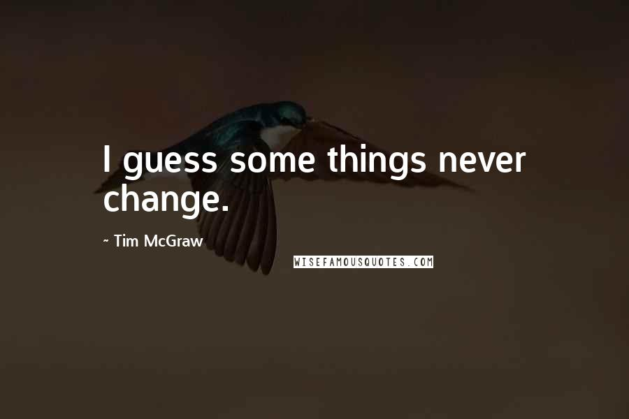Tim McGraw quotes: I guess some things never change.