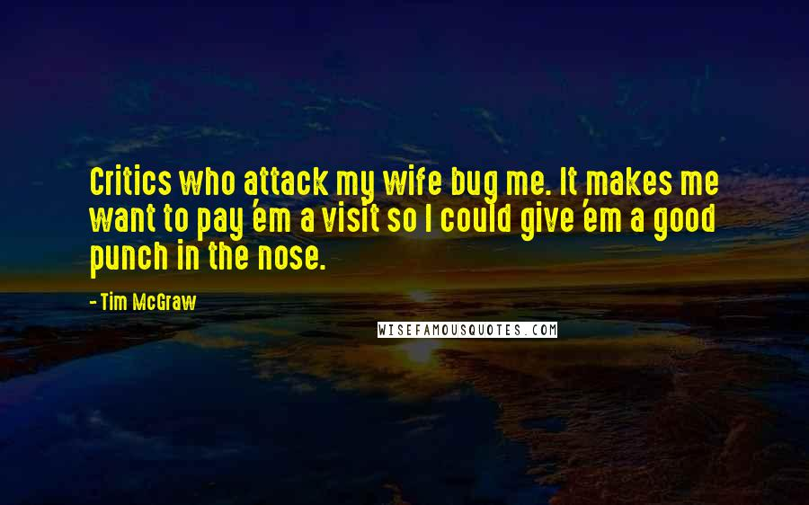 Tim McGraw quotes: Critics who attack my wife bug me. It makes me want to pay 'em a visit so I could give 'em a good punch in the nose.